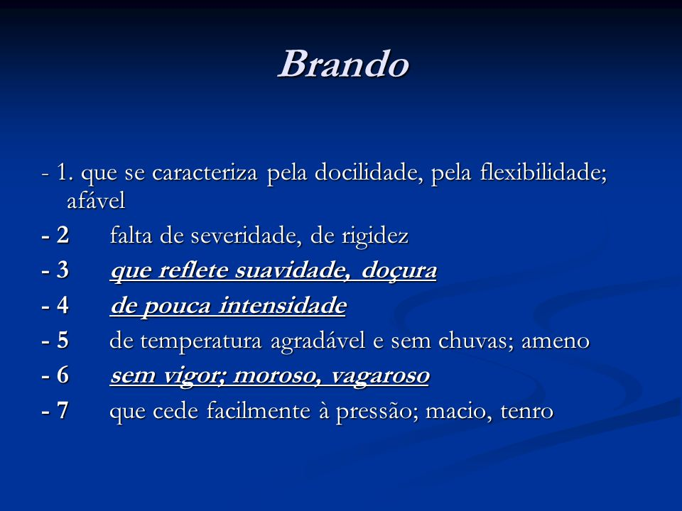 Brando - 1. que se caracteriza pela docilidade, pela flexibilidade; afável. - 2 falta de severidade, de rigidez.