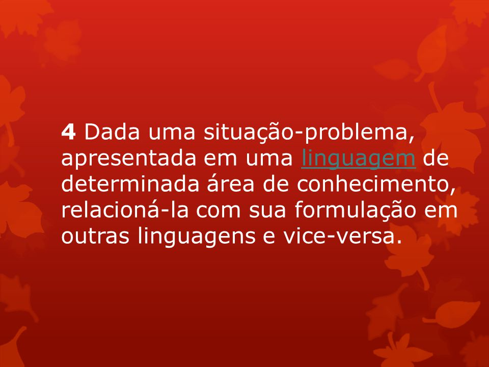 4 Dada uma situação-problema, apresentada em uma linguagem de determinada área de conhecimento, relacioná-la com sua formulação em outras linguagens e vice-versa.
