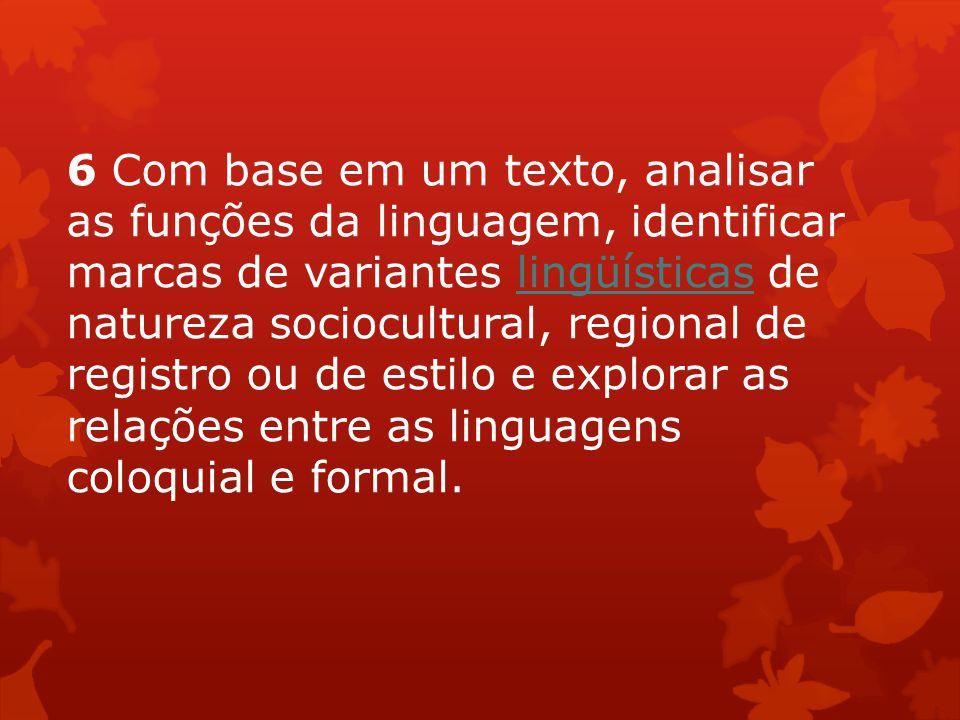 6 Com base em um texto, analisar as funções da linguagem, identificar marcas de variantes lingüísticas de natureza sociocultural, regional de registro ou de estilo e explorar as relações entre as linguagens coloquial e formal.