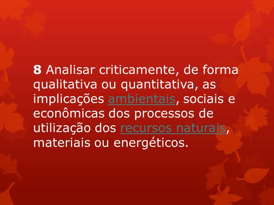 8 Analisar criticamente, de forma qualitativa ou quantitativa, as implicações ambientais, sociais e econômicas dos processos de utilização dos recursos naturais, materiais ou energéticos.