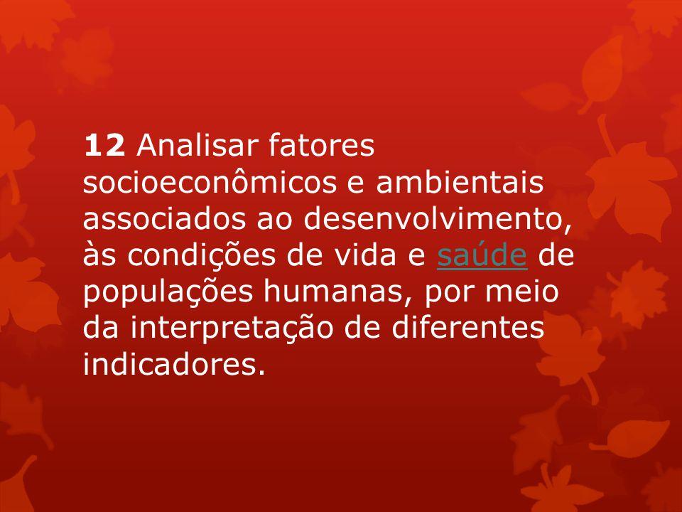 12 Analisar fatores socioeconômicos e ambientais associados ao desenvolvimento, às condições de vida e saúde de populações humanas, por meio da interpretação de diferentes indicadores.