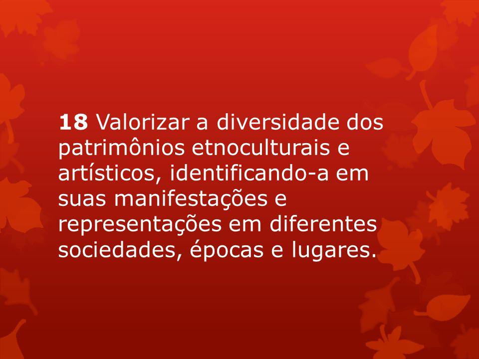 18 Valorizar a diversidade dos patrimônios etnoculturais e artísticos, identificando-a em suas manifestações e representações em diferentes sociedades, épocas e lugares.