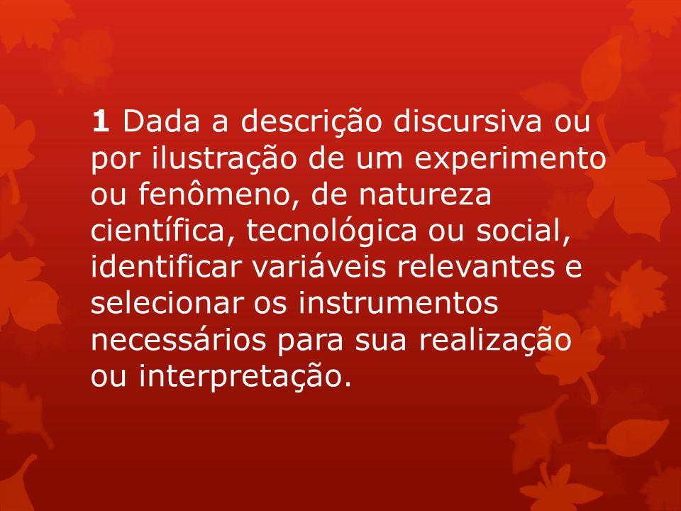 1 Dada a descrição discursiva ou por ilustração de um experimento ou fenômeno, de natureza científica, tecnológica ou social, identificar variáveis relevantes e selecionar os instrumentos necessários para sua realização ou interpretação.