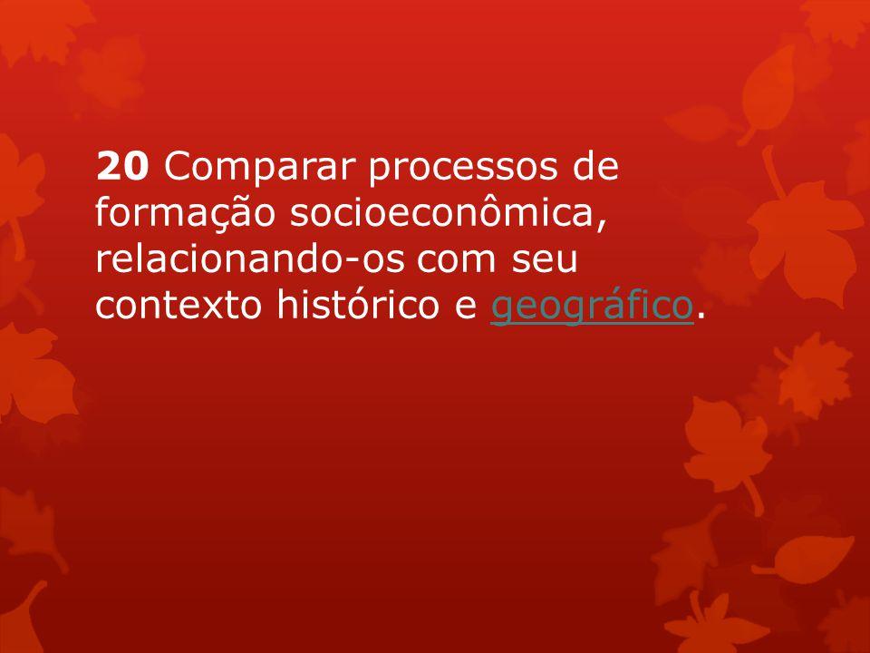 20 Comparar processos de formação socioeconômica, relacionando-os com seu contexto histórico e geográfico.