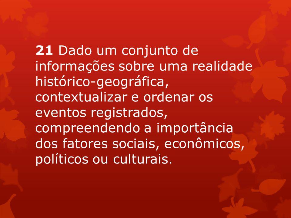 21 Dado um conjunto de informações sobre uma realidade histórico-geográfica, contextualizar e ordenar os eventos registrados, compreendendo a importância dos fatores sociais, econômicos, políticos ou culturais.