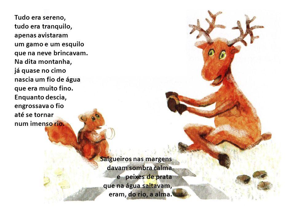 Tudo era sereno, tudo era tranquilo, apenas avistaram. um gamo e um esquilo. que na neve brincavam.