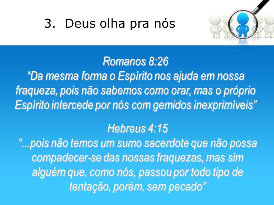 3. Deus olha pra nós Romanos 8:26.