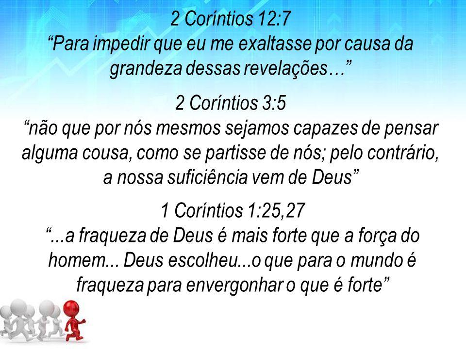 2 Coríntios 12:7 Para impedir que eu me exaltasse por causa da grandeza dessas revelações… 2 Coríntios 3:5.