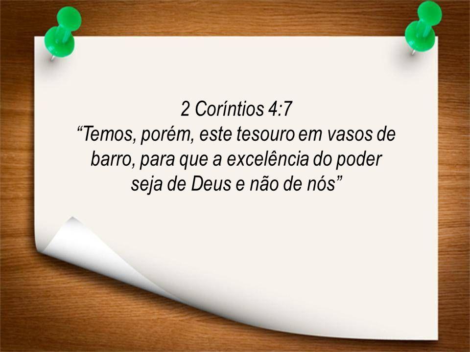 2 Coríntios 4:7 Temos, porém, este tesouro em vasos de barro, para que a excelência do poder seja de Deus e não de nós