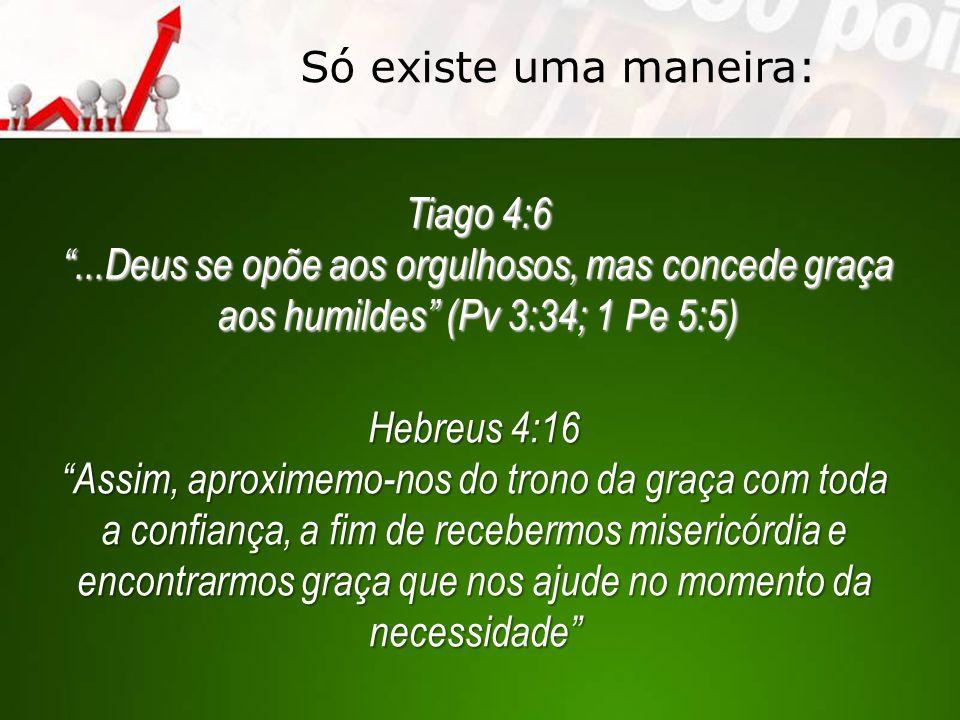 Só existe uma maneira: Tiago 4:6. ...Deus se opõe aos orgulhosos, mas concede graça aos humildes (Pv 3:34; 1 Pe 5:5)