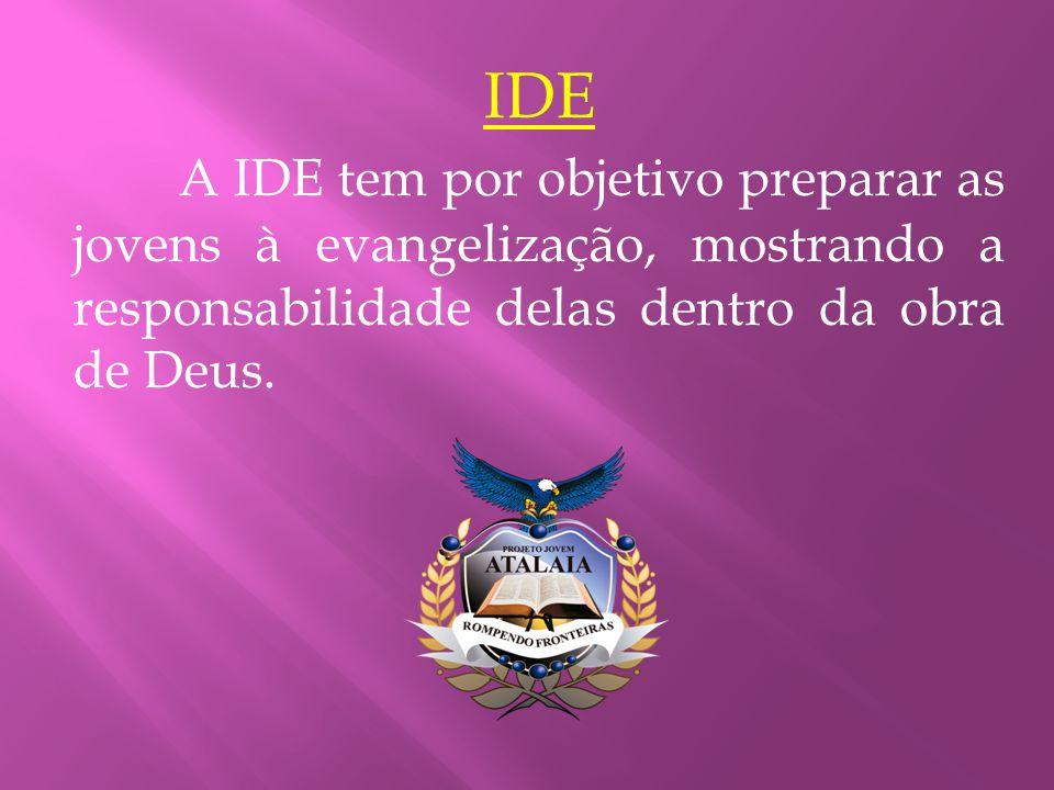 IDE A IDE tem por objetivo preparar as jovens à evangelização, mostrando a responsabilidade delas dentro da obra de Deus.
