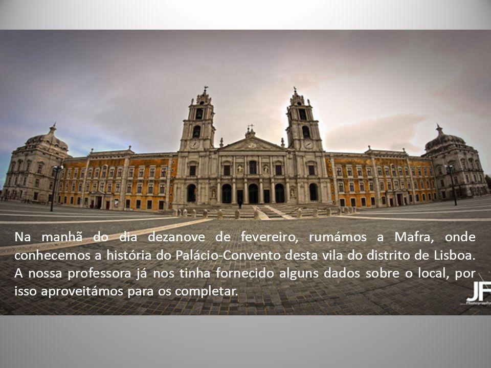Na manhã do dia dezanove de fevereiro, rumámos a Mafra, onde conhecemos a história do Palácio-Convento desta vila do distrito de Lisboa.