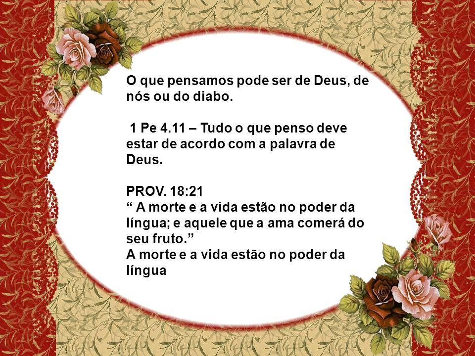 O que pensamos pode ser de Deus, de nós ou do diabo. 1 Pe 4