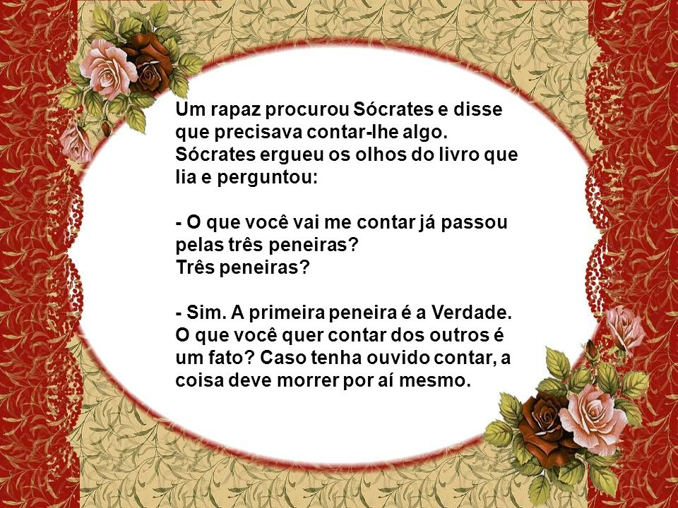 Um rapaz procurou Sócrates e disse que precisava contar-lhe algo.