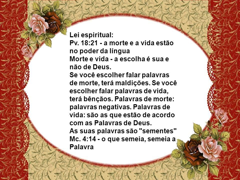 Lei espiritual: Pv. 18:21 - a morte e a vida estão no poder da língua. Morte e vida - a escolha é sua e não de Deus.