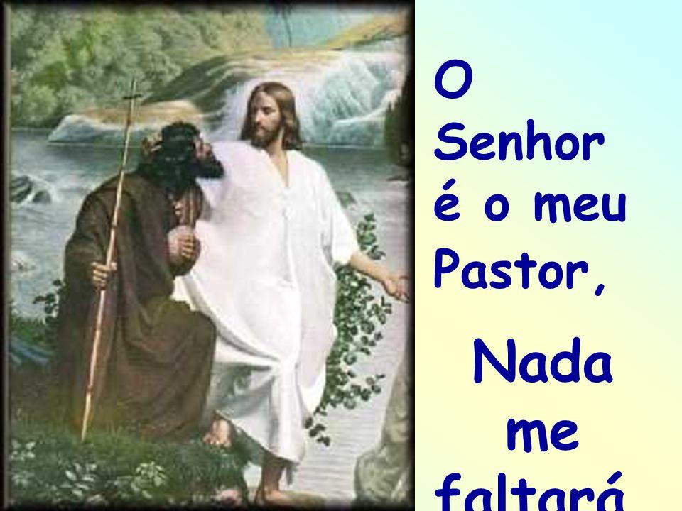 O Senhor é o meu Pastor, . Nada me faltará.