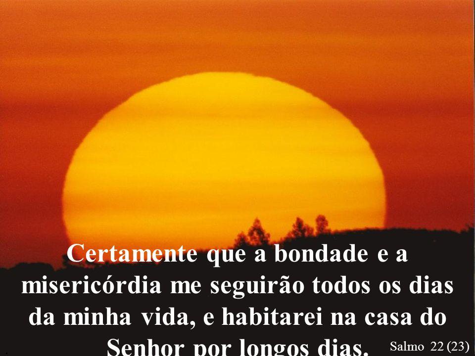 Certamente que a bondade e a misericórdia me seguirão todos os dias da minha vida, e habitarei na casa do Senhor por longos dias.