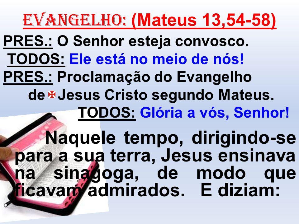 EVANGELHO: (Mateus 13,54-58) PRES.: O Senhor esteja convosco. TODOS: Ele está no meio de nós! PRES.: Proclamação do Evangelho.