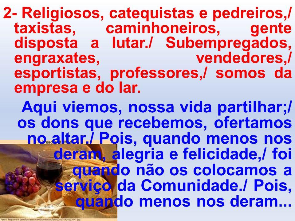 2- Religiosos, catequistas e pedreiros,/ taxistas, caminhoneiros, gente disposta a lutar./ Subempregados, engraxates, vendedores,/ esportistas, professores,/ somos da empresa e do lar.