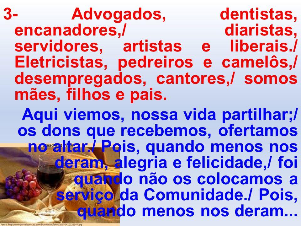3- Advogados, dentistas, encanadores,/ diaristas, servidores, artistas e liberais./ Eletricistas, pedreiros e camelôs,/ desempregados, cantores,/ somos mães, filhos e pais.