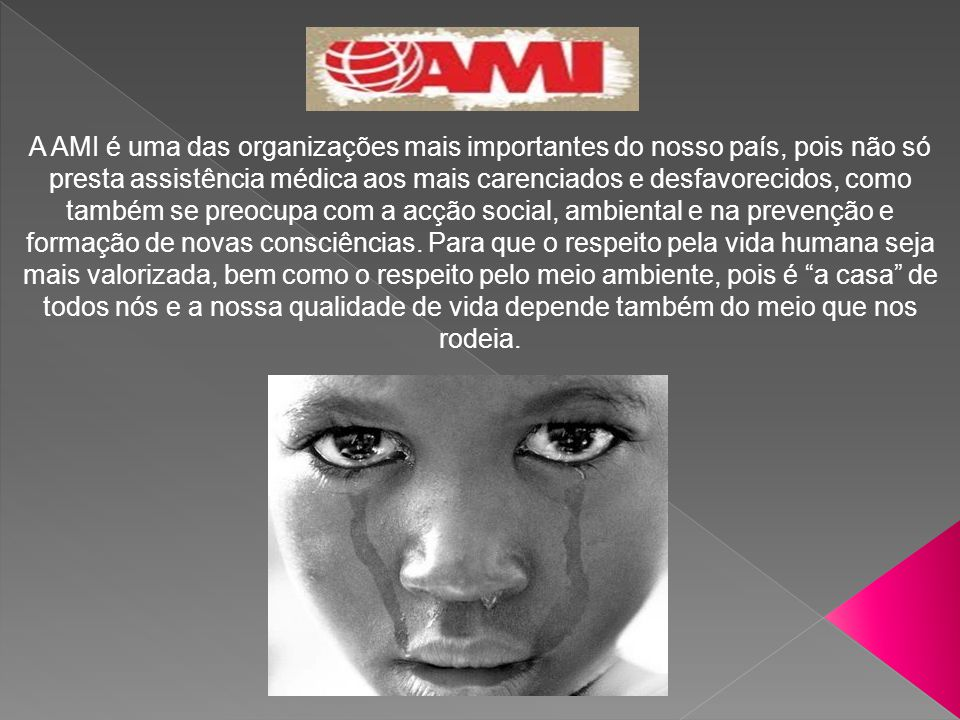 A AMI é uma das organizações mais importantes do nosso país, pois não só presta assistência médica aos mais carenciados e desfavorecidos, como também se preocupa com a acção social, ambiental e na prevenção e formação de novas consciências.