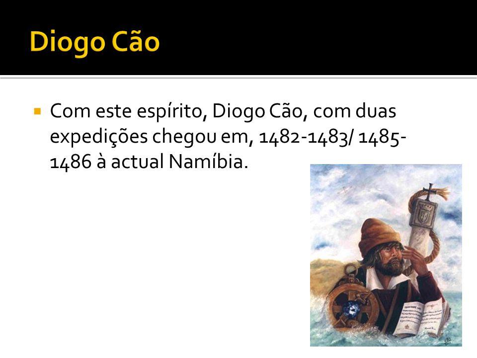Diogo Cão Com este espírito, Diogo Cão, com duas expedições chegou em, 1482-1483/ 1485-1486 à actual Namíbia.