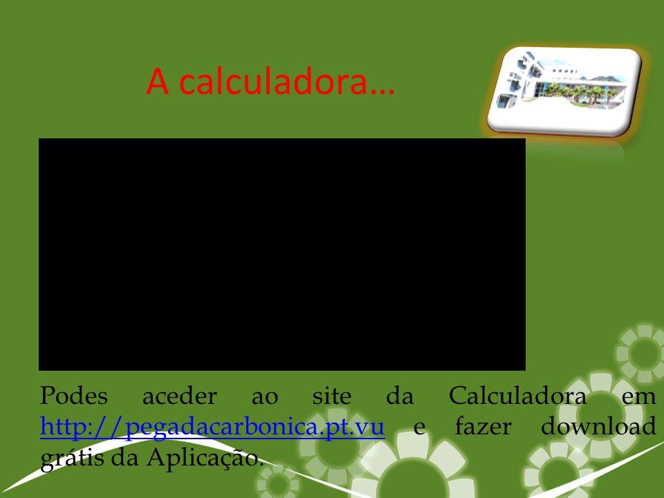 A calculadora… Podes aceder ao site da Calculadora em http://pegadacarbonica.pt.vu e fazer download grátis da Aplicação.