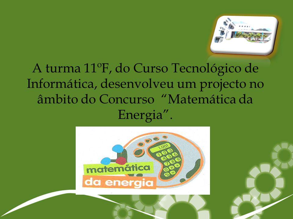 A turma 11ºF, do Curso Tecnológico de Informática, desenvolveu um projecto no âmbito do Concurso Matemática da Energia .