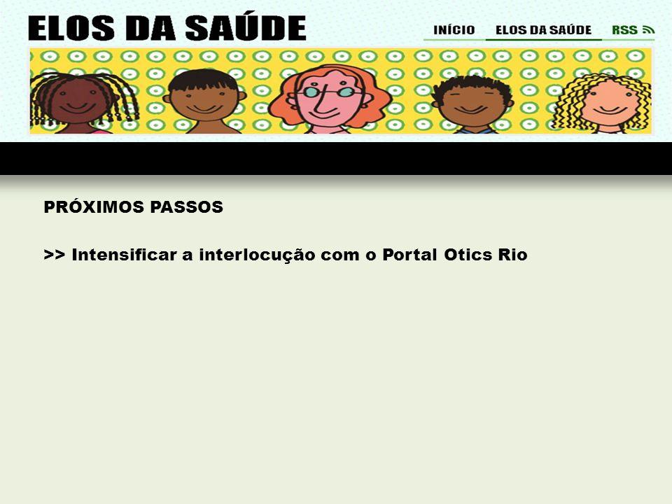 PRÓXIMOS PASSOS >> Intensificar a interlocução com o Portal Otics Rio
