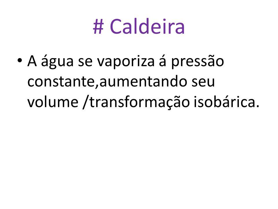 # Caldeira A água se vaporiza á pressão constante,aumentando seu volume /transformação isobárica.