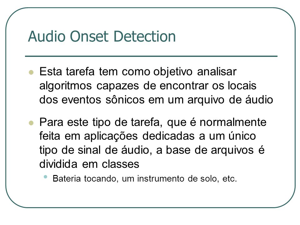 Audio Onset Detection Esta tarefa tem como objetivo analisar algoritmos capazes de encontrar os locais dos eventos sônicos em um arquivo de áudio.