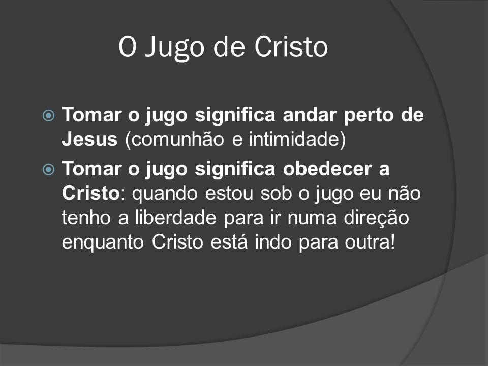 O Jugo de Cristo Tomar o jugo significa andar perto de Jesus (comunhão e intimidade)