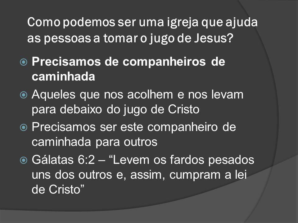 Como podemos ser uma igreja que ajuda as pessoas a tomar o jugo de Jesus