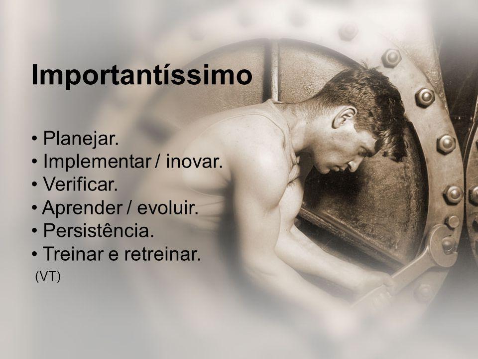 Importantíssimo • Planejar. • Implementar / inovar. • Verificar. • Aprender / evoluir. • Persistência. • Treinar e retreinar.