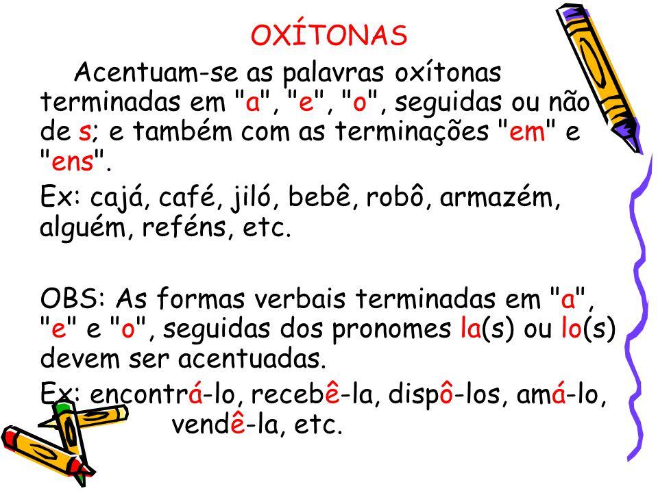 OXÍTONAS Acentuam-se as palavras oxítonas terminadas em a , e , o , seguidas ou não de s; e também com as terminações em e ens .