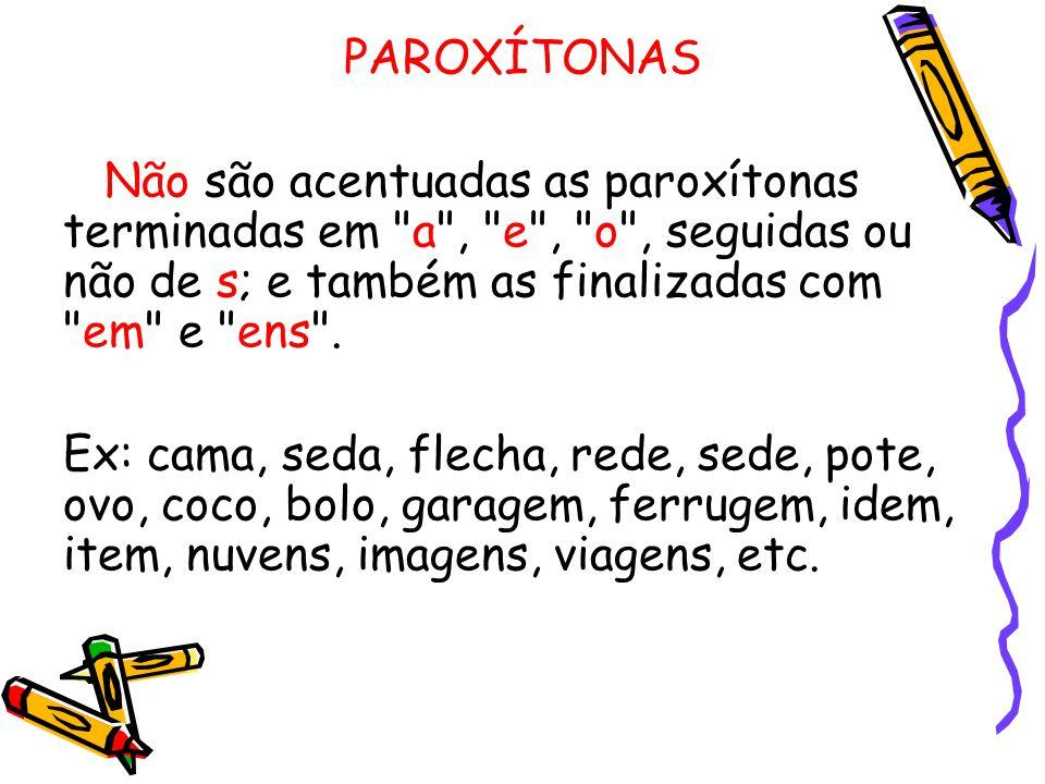PAROXÍTONAS Não são acentuadas as paroxítonas terminadas em a , e , o , seguidas ou não de s; e também as finalizadas com em e ens .