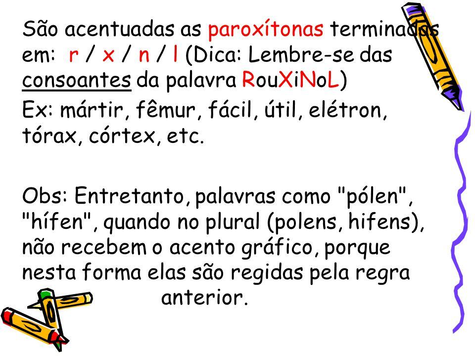 São acentuadas as paroxítonas terminadas em: r / x / n / l (Dica: Lembre-se das consoantes da palavra RouXiNoL)