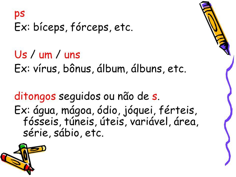 ps Ex: bíceps, fórceps, etc. Us / um / uns. Ex: vírus, bônus, álbum, álbuns, etc. ditongos seguidos ou não de s.