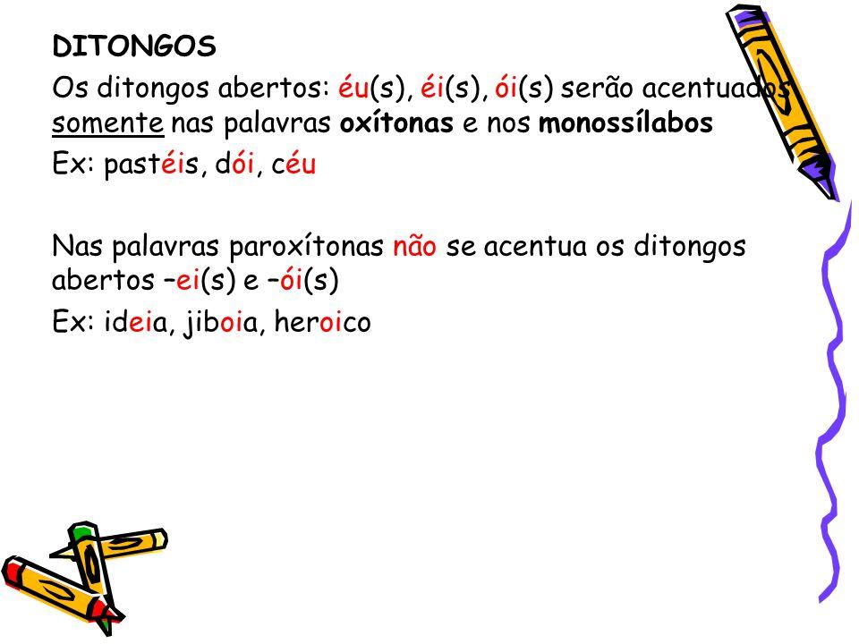 DITONGOS Os ditongos abertos: éu(s), éi(s), ói(s) serão acentuados somente nas palavras oxítonas e nos monossílabos.