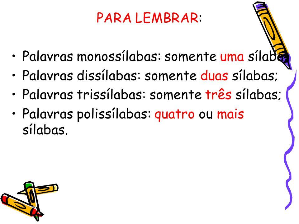 PARA LEMBRAR: Palavras monossílabas: somente uma sílaba; Palavras dissílabas: somente duas sílabas;