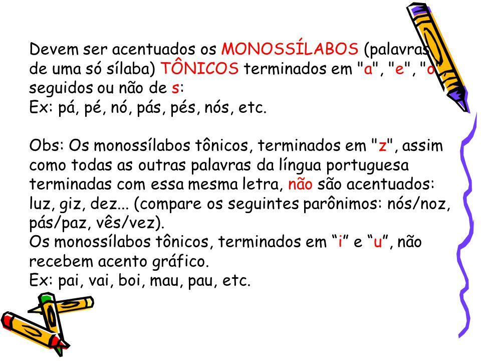 Devem ser acentuados os MONOSSÍLABOS (palavras de uma só sílaba) TÔNICOS terminados em a , e , o , seguidos ou não de s: Ex: pá, pé, nó, pás, pés, nós, etc.