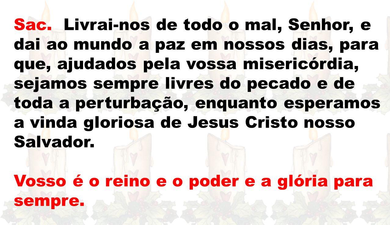 Sac. Livrai-nos de todo o mal, Senhor, e dai ao mundo a paz em nossos dias, para que, ajudados pela vossa misericórdia, sejamos sempre livres do pecado e de toda a perturbação, enquanto esperamos a vinda gloriosa de Jesus Cristo nosso Salvador.