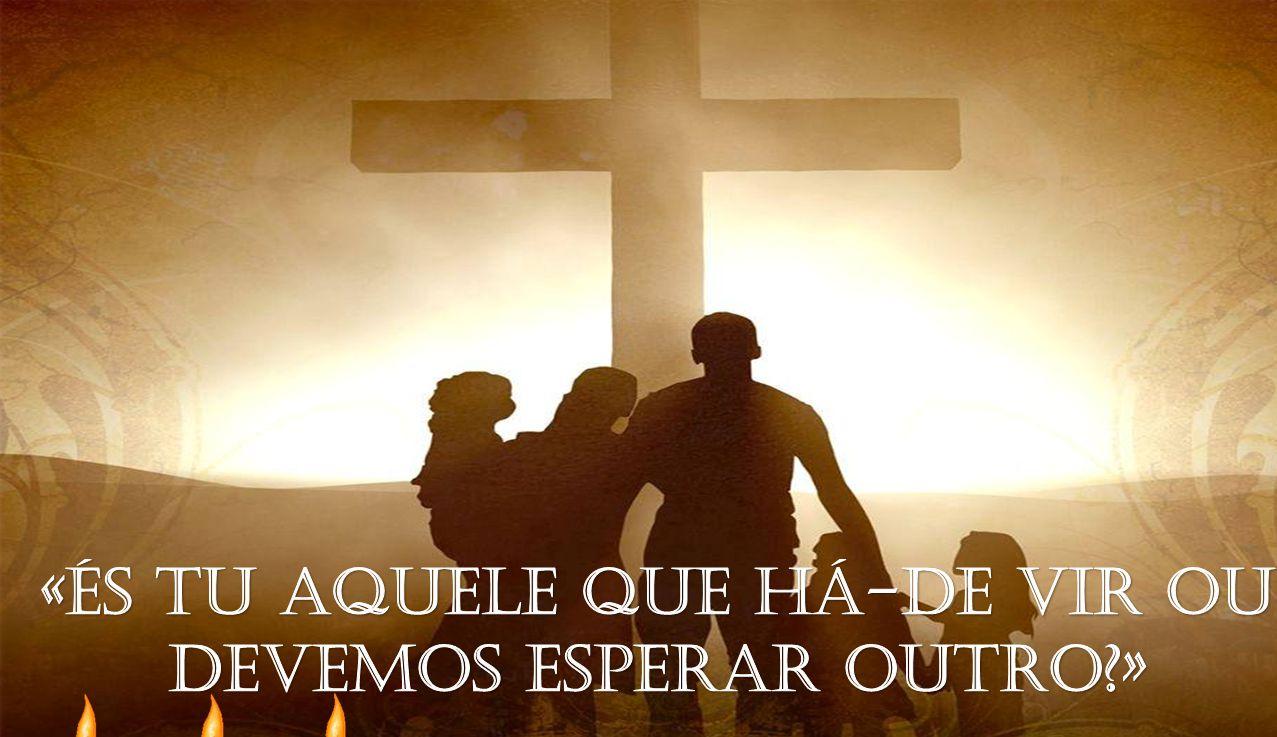 «És tu Aquele que há-de vir ou devemos esperar outro »