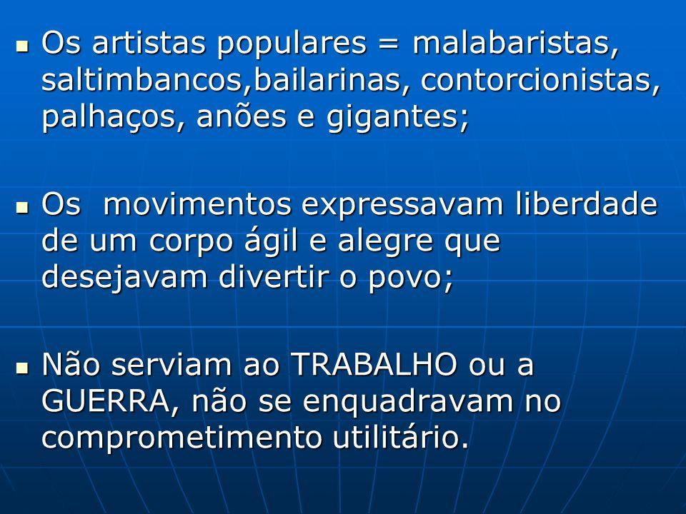 Os artistas populares = malabaristas, saltimbancos,bailarinas, contorcionistas, palhaços, anões e gigantes;