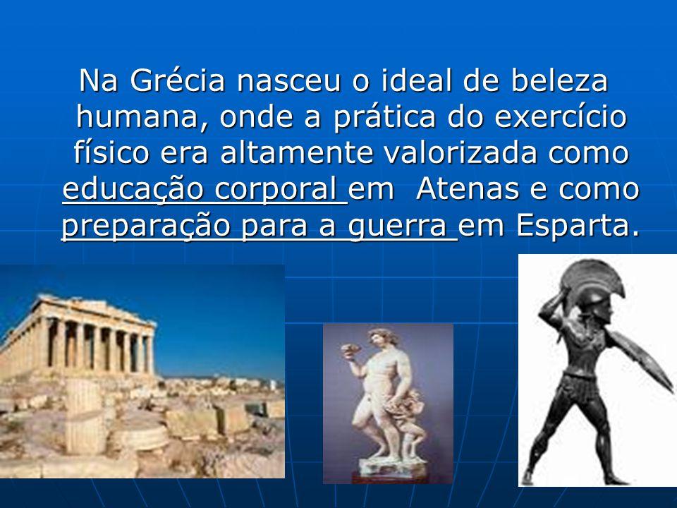 Na Grécia nasceu o ideal de beleza humana, onde a prática do exercício físico era altamente valorizada como educação corporal em Atenas e como preparação para a guerra em Esparta.