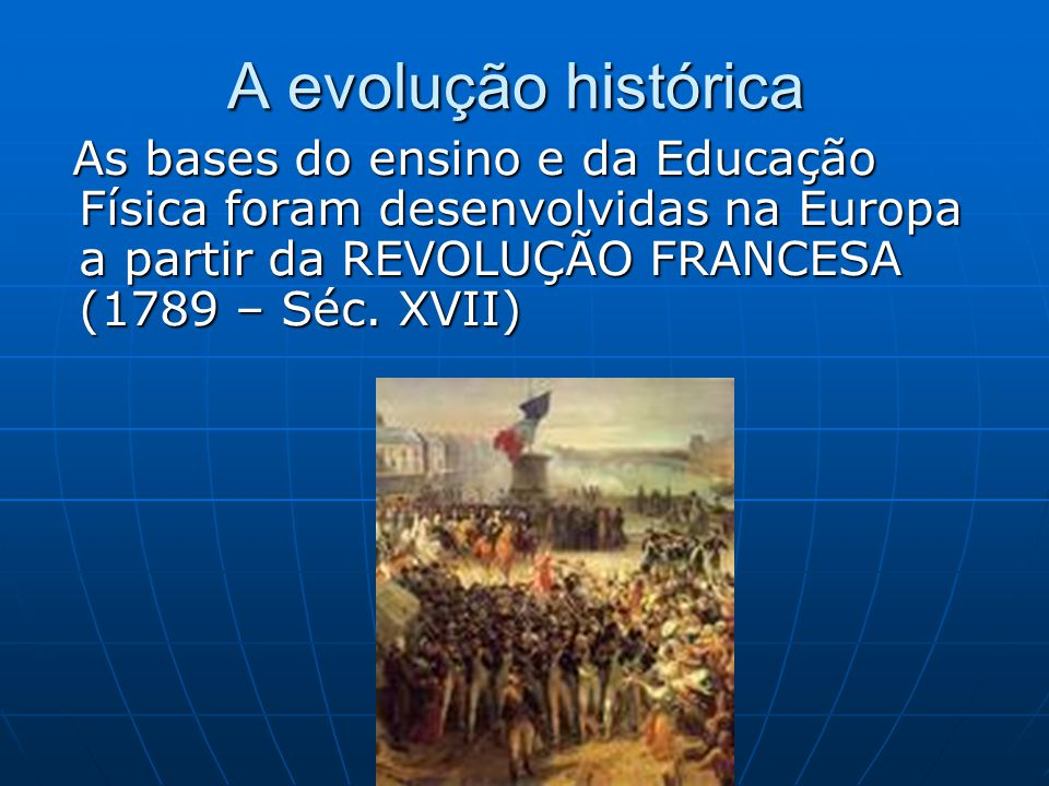A evolução histórica As bases do ensino e da Educação Física foram desenvolvidas na Europa a partir da REVOLUÇÃO FRANCESA (1789 – Séc.