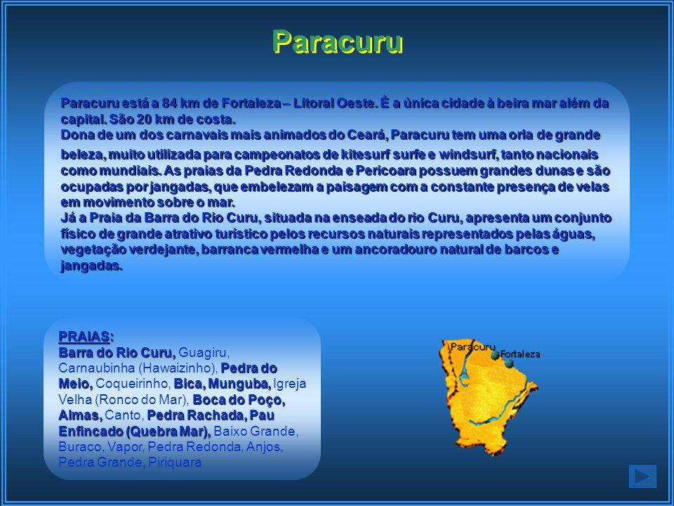 Paracuru Paracuru está a 84 km de Fortaleza – Litoral Oeste. É a única cidade à beira mar além da capital. São 20 km de costa.
