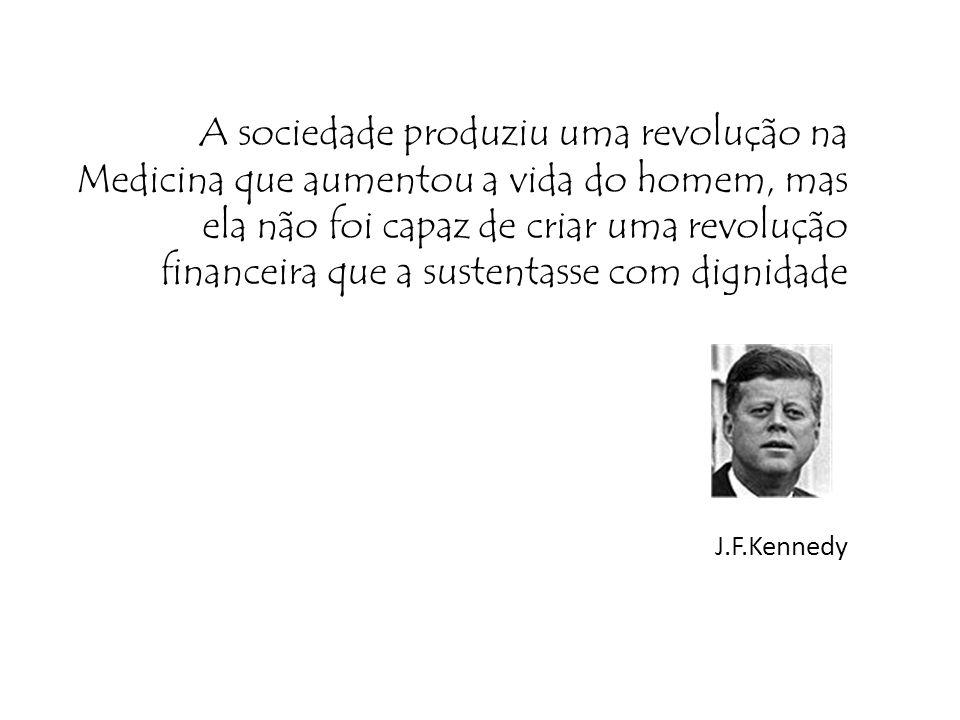 A sociedade produziu uma revolução na Medicina que aumentou a vida do homem, mas ela não foi capaz de criar uma revolução financeira que a sustentasse com dignidade J.F.Kennedy
