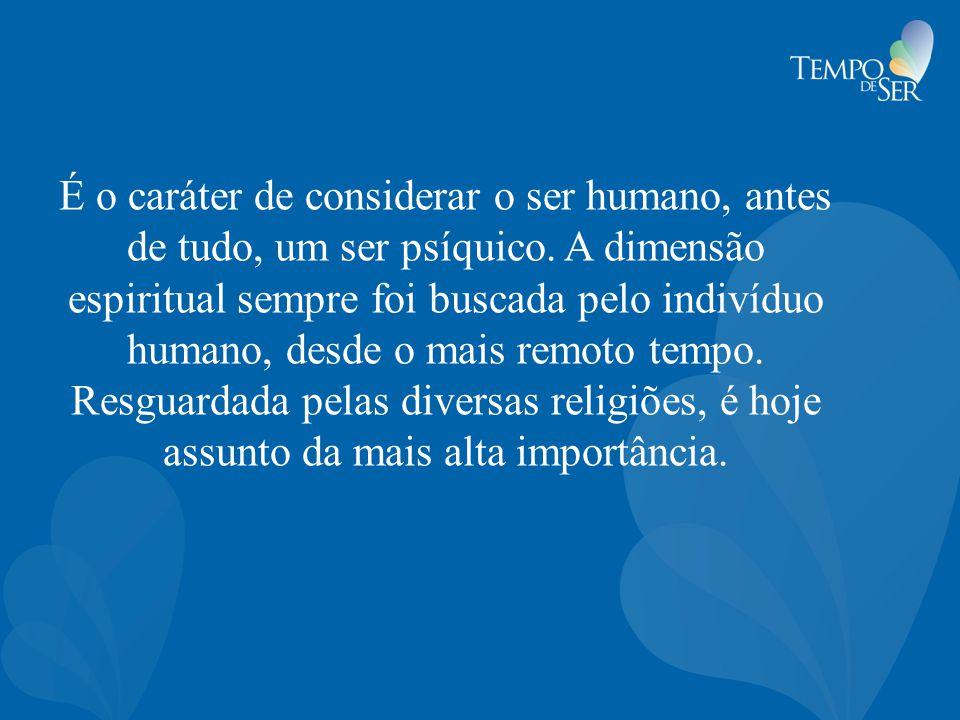 É o caráter de considerar o ser humano, antes de tudo, um ser psíquico