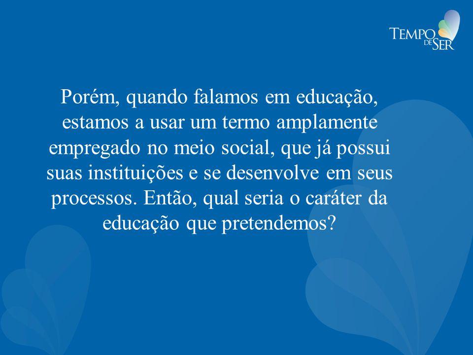 Porém, quando falamos em educação, estamos a usar um termo amplamente empregado no meio social, que já possui suas instituições e se desenvolve em seus processos.